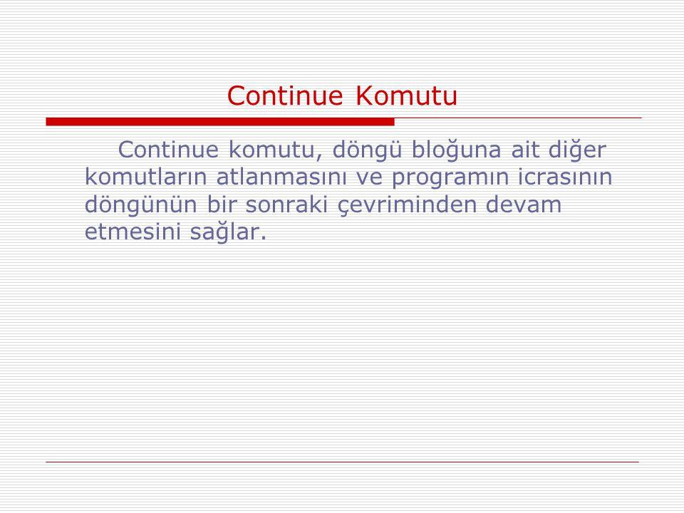 Continue Komutu Continue komutu, döngü bloğuna ait diğer komutların atlanmasını ve programın icrasının döngünün bir sonraki çevriminden devam etmesini