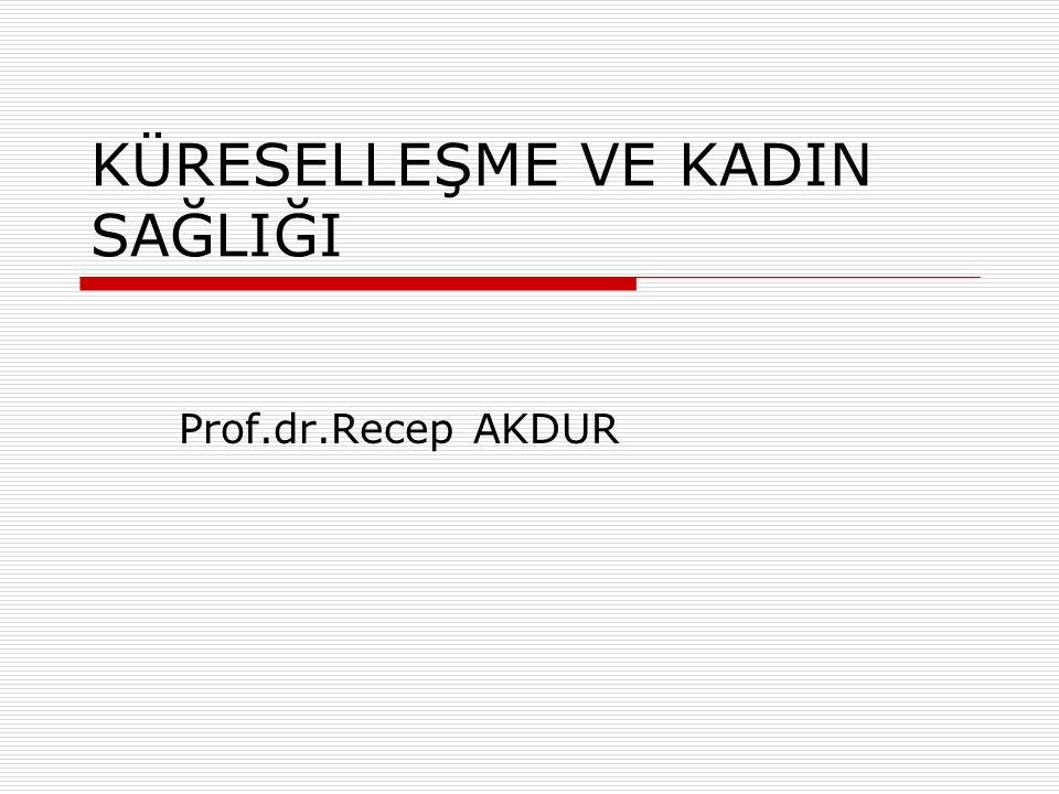KÜRESELLEŞME VE KADIN SAĞLIĞI Prof.dr.Recep AKDUR