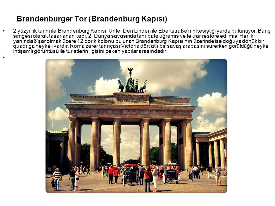 Brandenburger Tor (Brandenburg Kapısı) 2 yüzyıllık tarihi ile Brandenburg Kapısı, Unter Den Linden ile Ebertstraße'nin kesiştiği yerde bulunuyor. Barı
