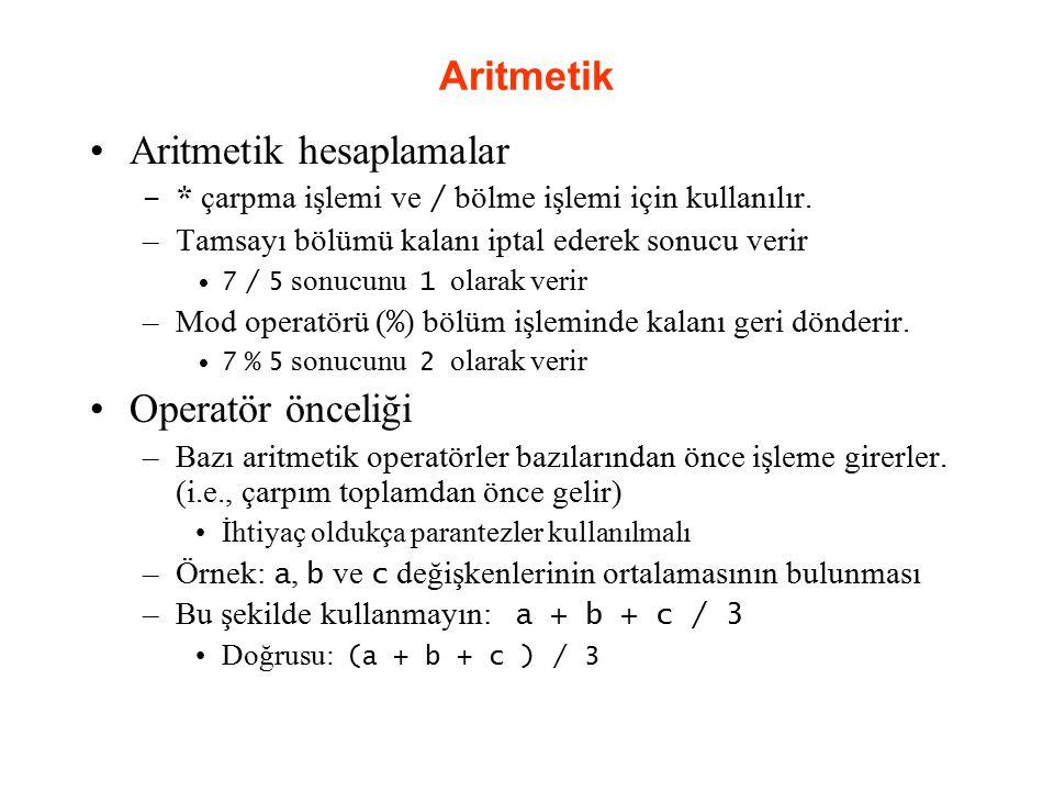 Aritmetik Aritmetik hesaplamalar –* çarpma işlemi ve / bölme işlemi için kullanılır. –Tamsayı bölümü kalanı iptal ederek sonucu verir 7 / 5 sonucunu 1