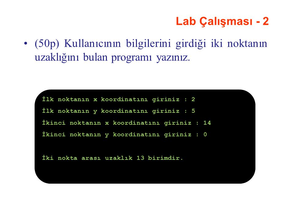 Lab Çalışması - 2 (50p) Kullanıcının bilgilerini girdiği iki noktanın uzaklığını bulan programı yazınız. İlk noktanın x koordinatını giriniz : 2 İlk n