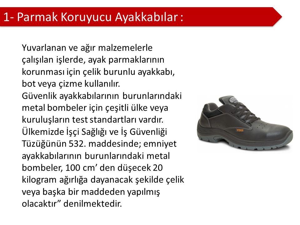 1- Parmak Koruyucu Ayakkabılar : Yuvarlanan ve ağır malzemelerle çalışılan işlerde, ayak parmaklarının korunması için çelik burunlu ayakkabı, bot veya çizme kullanılır.