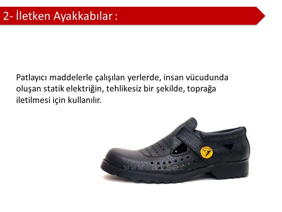 2- İletken Ayakkabılar : Patlayıcı maddelerle çalışılan yerlerde, insan vücudunda oluşan statik elektriğin, tehlikesiz bir şekilde, toprağa iletilmesi için kullanılır.
