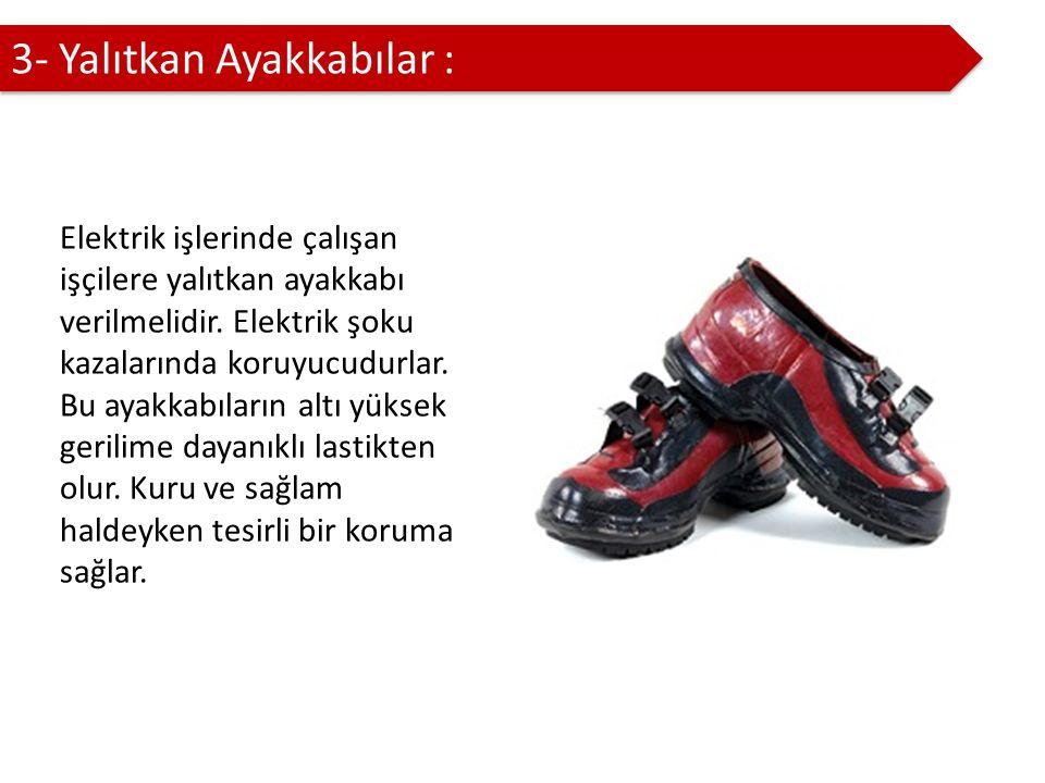 3- Yalıtkan Ayakkabılar : Elektrik işlerinde çalışan işçilere yalıtkan ayakkabı verilmelidir.