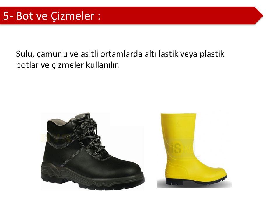 5- Bot ve Çizmeler : Sulu, çamurlu ve asitli ortamlarda altı lastik veya plastik botlar ve çizmeler kullanılır.
