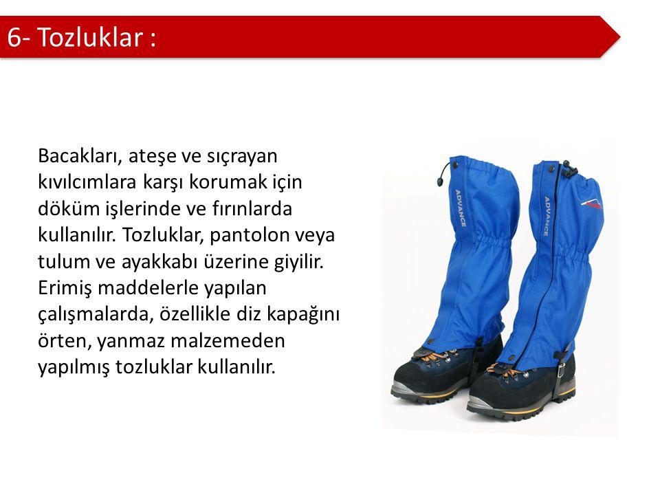 6- Tozluklar : Bacakları, ateşe ve sıçrayan kıvılcımlara karşı korumak için döküm işlerinde ve fırınlarda kullanılır.