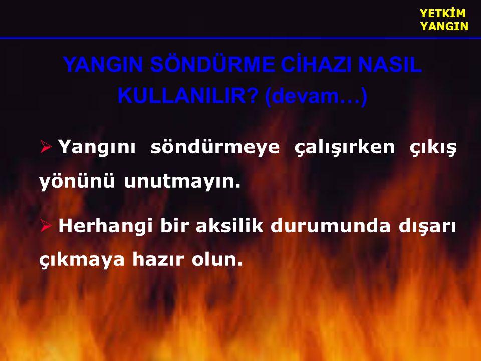 YETKİM YANGIN  Yangını söndürmeye çalışırken çıkış yönünü unutmayın.  Herhangi bir aksilik durumunda dışarı çıkmaya hazır olun. YANGIN SÖNDÜRME CİHA