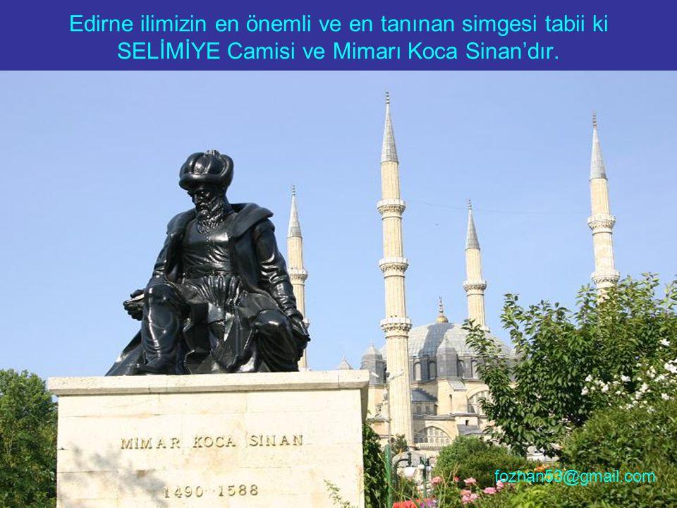 Edirne ilimizin en önemli ve en tanınan simgesi tabii ki SELİMİYE Camisi ve Mimarı Koca Sinan'dır. fozhan53@gmail.com