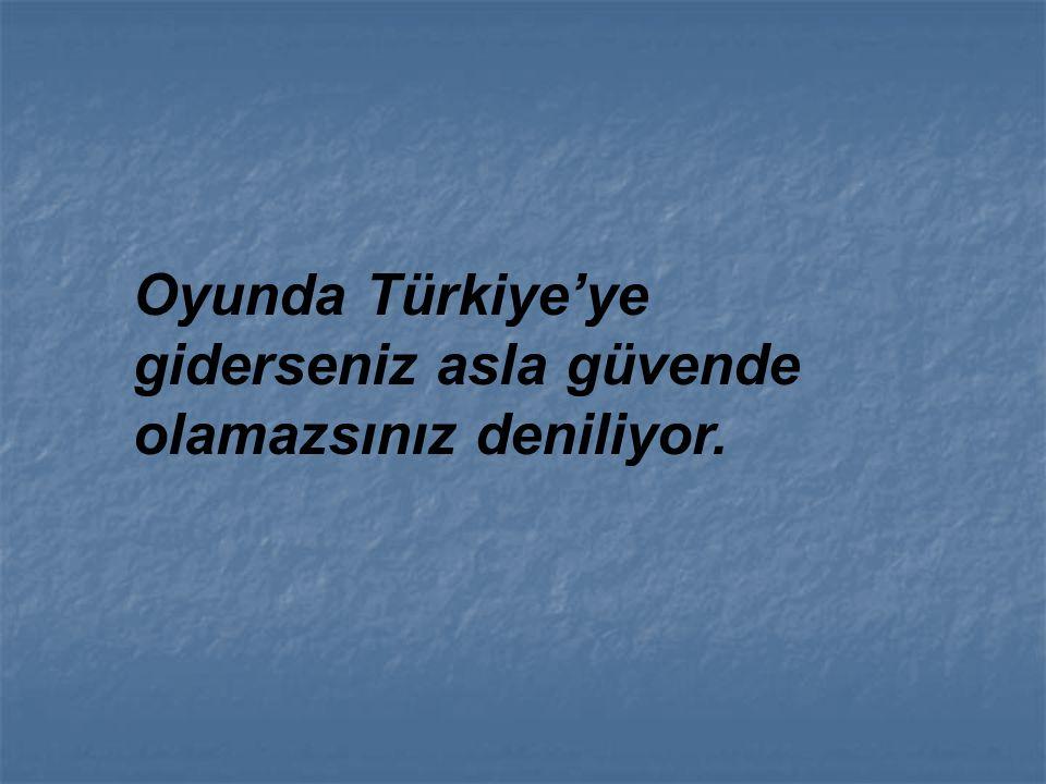 Oyunda Türkiye'ye giderseniz asla güvende olamazsınız deniliyor.