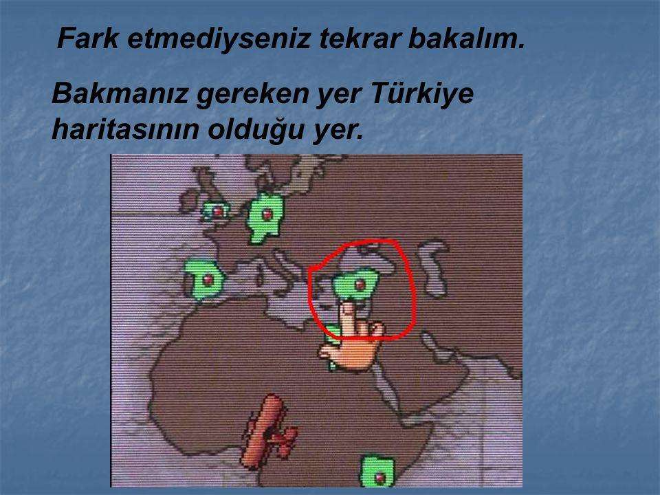 Bakmanız gereken yer Türkiye haritasının olduğu yer. Fark etmediyseniz tekrar bakalım.