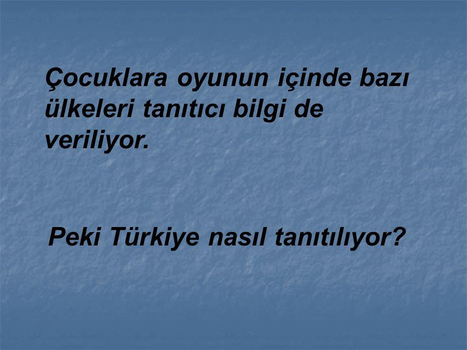 Çocuklara oyunun içinde bazı ülkeleri tanıtıcı bilgi de veriliyor. Peki Türkiye nasıl tanıtılıyor