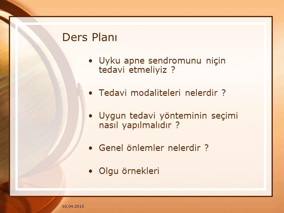 03.04.2015 Ders Planı Uyku apne sendromunu niçin tedavi etmeliyiz ? Tedavi modaliteleri nelerdir ? Uygun tedavi yönteminin seçimi nasıl yapılmalıdır ?