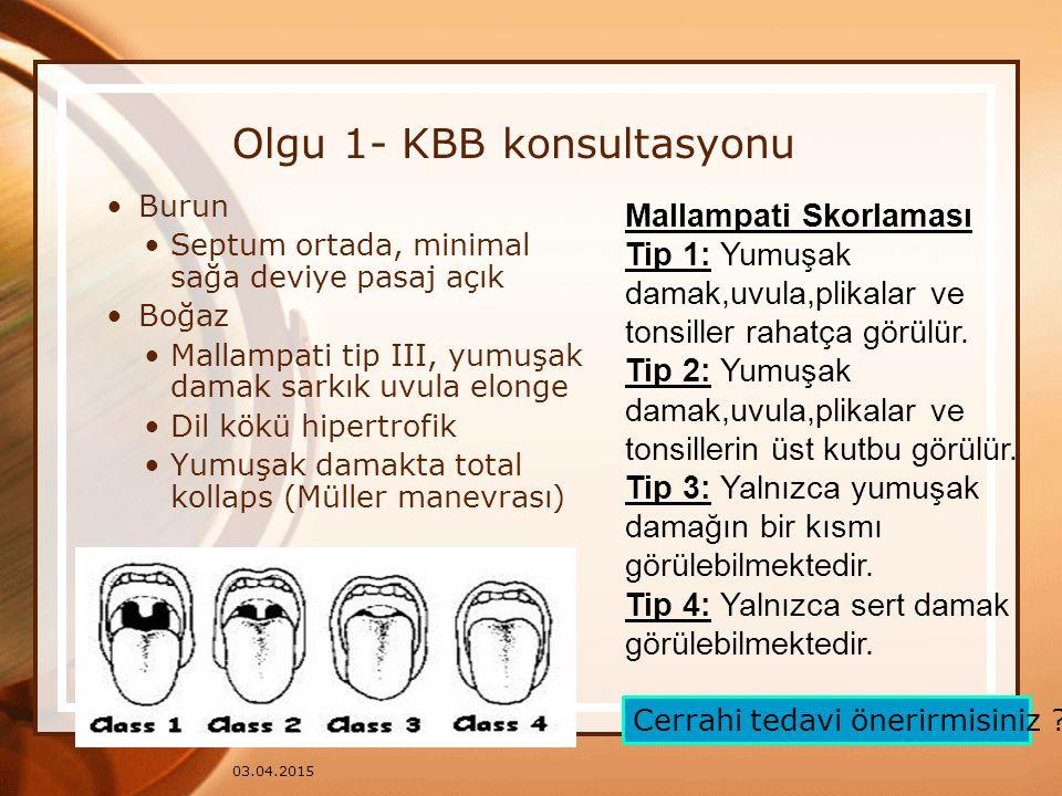 03.04.2015 Olgu 1- KBB konsultasyonu Burun Septum ortada, minimal sağa deviye pasaj açık Boğaz Mallampati tip III, yumuşak damak sarkık uvula elonge D