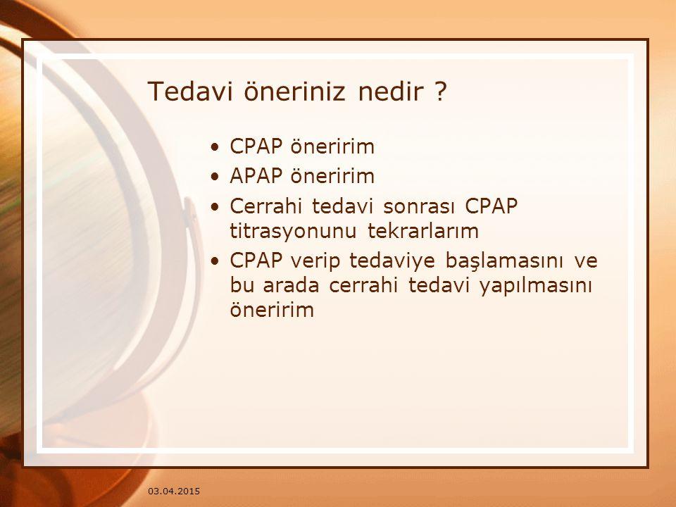 03.04.2015 Tedavi öneriniz nedir ? CPAP öneririm APAP öneririm Cerrahi tedavi sonrası CPAP titrasyonunu tekrarlarım CPAP verip tedaviye başlamasını ve