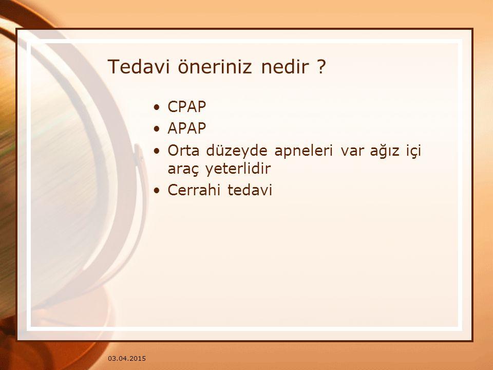 03.04.2015 Tedavi öneriniz nedir ? CPAP APAP Orta düzeyde apneleri var ağız içi araç yeterlidir Cerrahi tedavi
