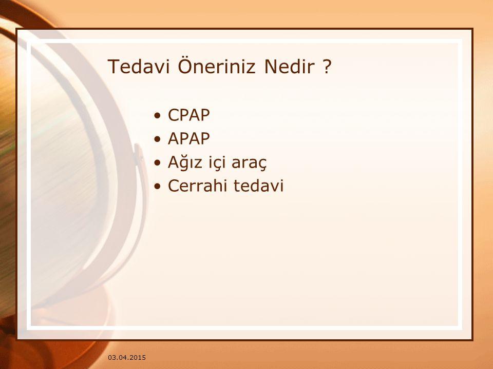 03.04.2015 Tedavi Öneriniz Nedir ? CPAP APAP Ağız içi araç Cerrahi tedavi