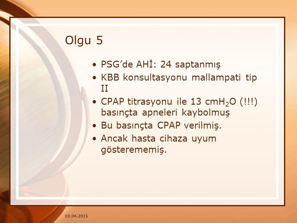 03.04.2015 Olgu 5 PSG'de AHİ: 24 saptanmış KBB konsultasyonu mallampati tip II CPAP titrasyonu ile 13 cmH 2 O (!!!) basınçta apneleri kaybolmuş Bu bas