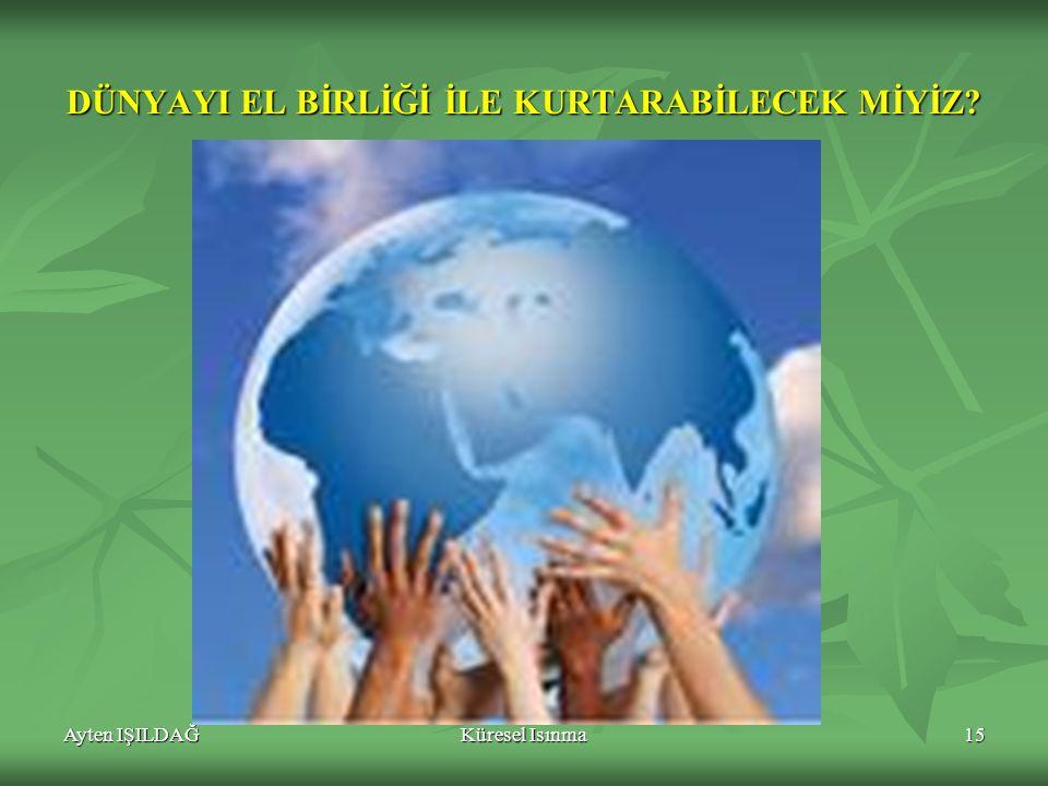 Ayten IŞILDAĞKüresel Isınma15 DÜNYAYI EL BİRLİĞİ İLE KURTARABİLECEK MİYİZ?