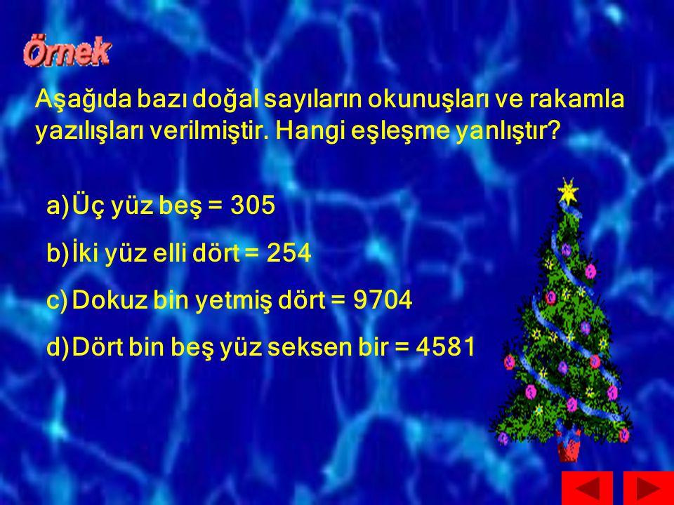 Aşağıda bazı doğal sayıların okunuşları ve rakamla yazılışları verilmiştir. Hangi eşleşme yanlıştır? a)Üç yüz beş = 305 b)İki yüz elli dört = 254 c)Do