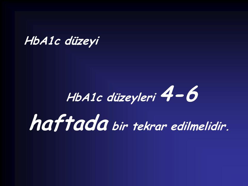 HbA1c düzeyi HbA1c düzeyleri 4-6 haftada bir tekrar edilmelidir.