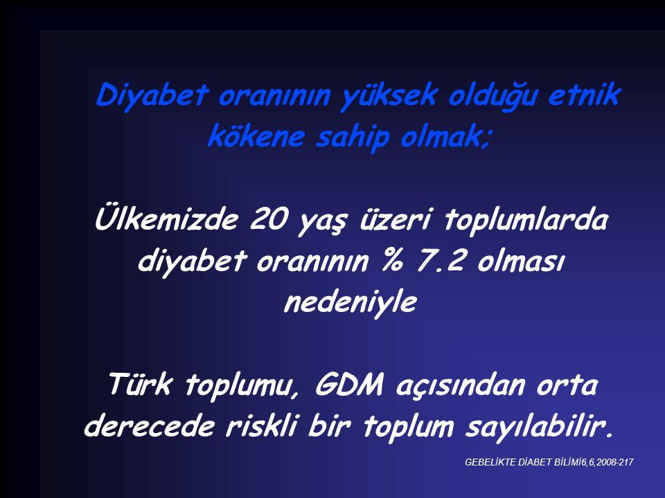 Diyabet oranının yüksek olduğu etnik kökene sahip olmak; Ülkemizde 20 yaş üzeri toplumlarda diyabet oranının % 7.2 olması nedeniyle Türk toplumu, GDM