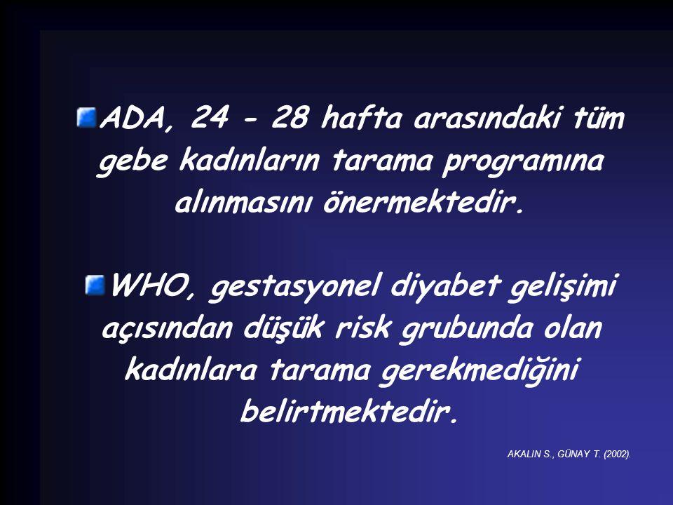 ADA, 24 - 28 hafta arasındaki tüm gebe kadınların tarama programına alınmasını önermektedir. WHO, gestasyonel diyabet gelişimi açısından düşük risk gr