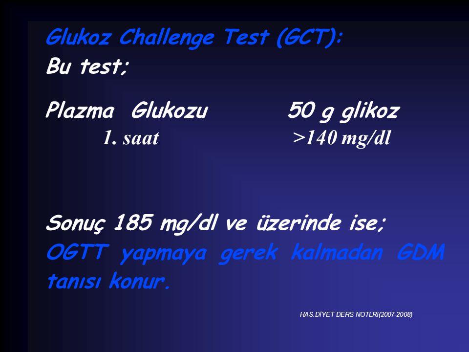 Glukoz Challenge Test (GCT): Bu test; Plazma Glukozu 50 g glikoz 1. saat >140 mg/dl Sonuç 185 mg/dl ve üzerinde ise; OGTT yapmaya gerek kalmadan GDM t