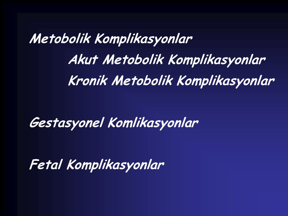 Metobolik Komplikasyonlar Akut Metobolik Komplikasyonlar Kronik Metobolik Komplikasyonlar Gestasyonel Komlikasyonlar Fetal Komplikasyonlar