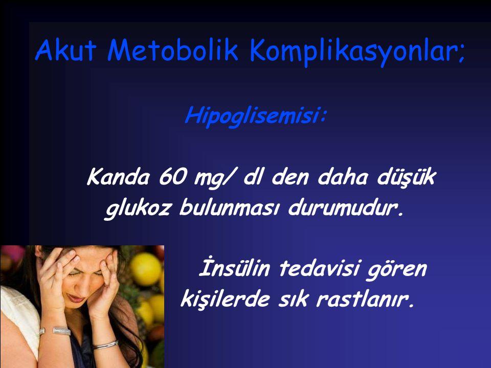 Akut Metobolik Komplikasyonlar; Hipoglisemisi: Kanda 60 mg/ dl den daha düşük glukoz bulunması durumudur. İnsülin tedavisi gören kişilerde sık rastlan