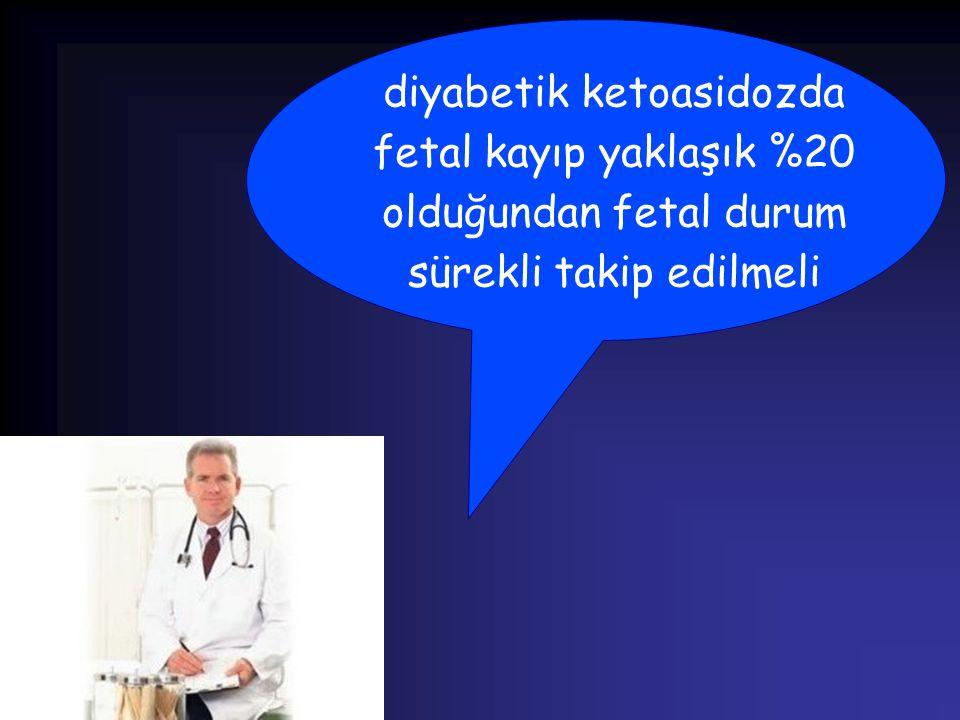 diyabetik ketoasidozda fetal kayıp yaklaşık %20 olduğundan fetal durum sürekli takip edilmeli