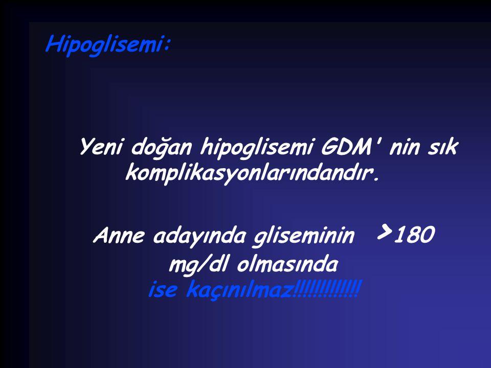 Hipoglisemi: Yeni doğan hipoglisemi GDM' nin sık komplikasyonlarındandır. Anne adayında gliseminin > 180 mg/dl olmasında ise kaçınılmaz!!!!!!!!!!!!!