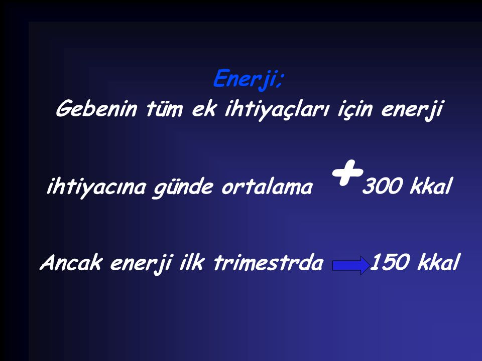 Enerji; Gebenin tüm ek ihtiyaçları için enerji ihtiyacına günde ortalama + 300 kkal Ancak enerji ilk trimestrda 150 kkal