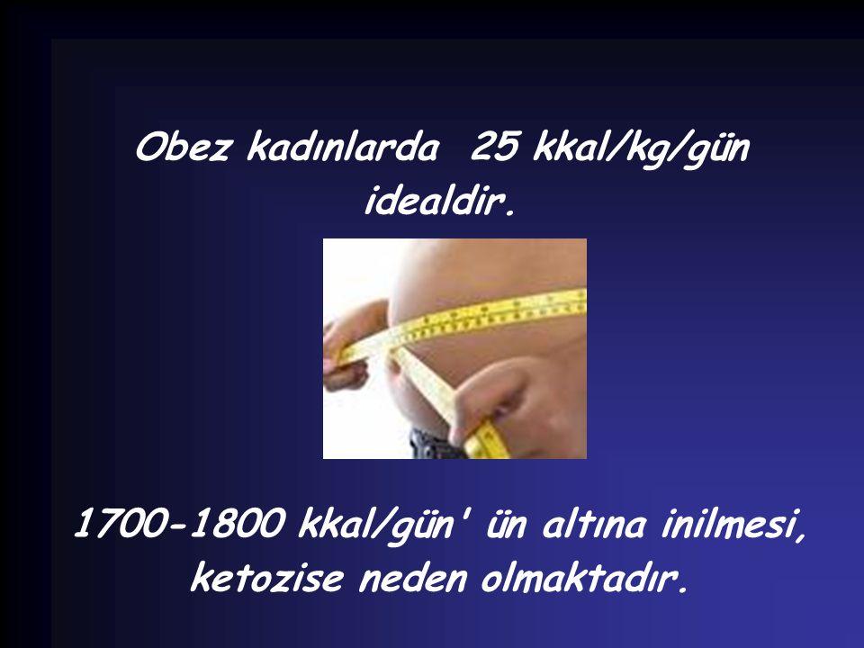 Obez kadınlarda 25 kkal/kg/gün idealdir. 1700-1800 kkal/gün' ün altına inilmesi, ketozise neden olmaktadır.