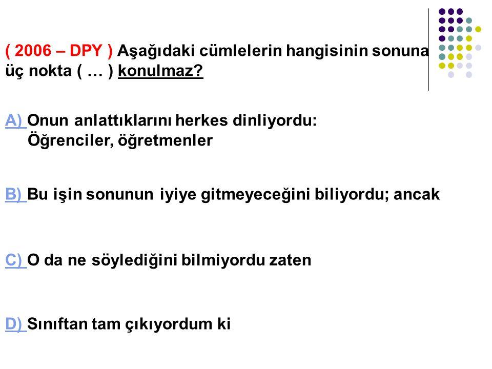 ( 2007 – DPY ) Aşağıdaki cümlelerin hangisinde virgül (, ) kaldırılırsa cümlenin anlamı değişir? A) A) Bunu, sadece onun bildiğini söylediler. B) B) O