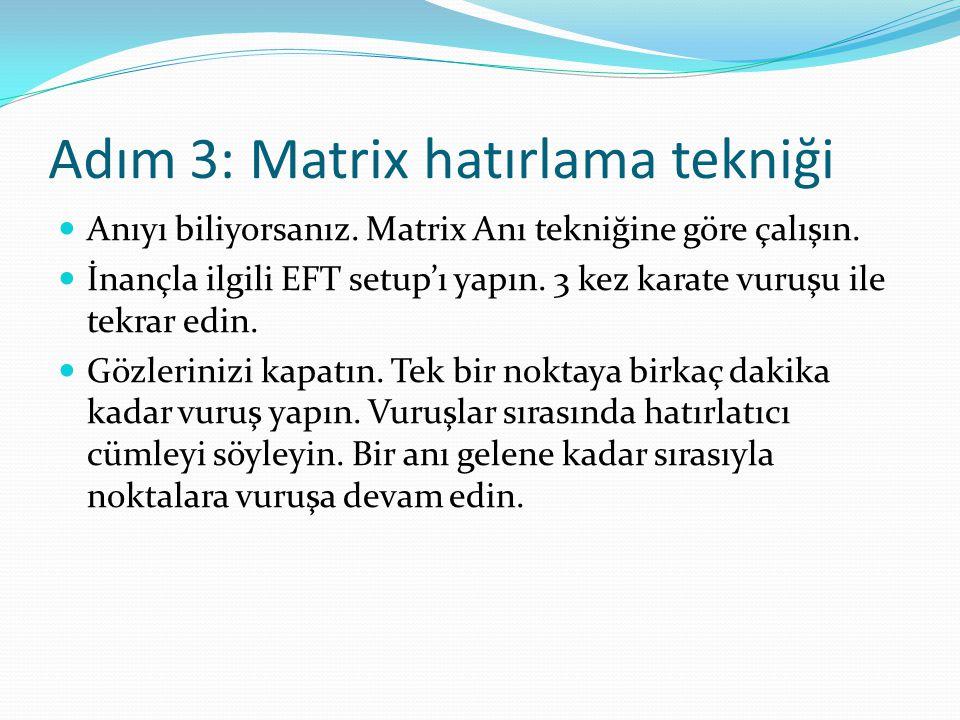 Adım 3: Matrix hatırlama tekniği Anıyı biliyorsanız. Matrix Anı tekniğine göre çalışın. İnançla ilgili EFT setup'ı yapın. 3 kez karate vuruşu ile tekr