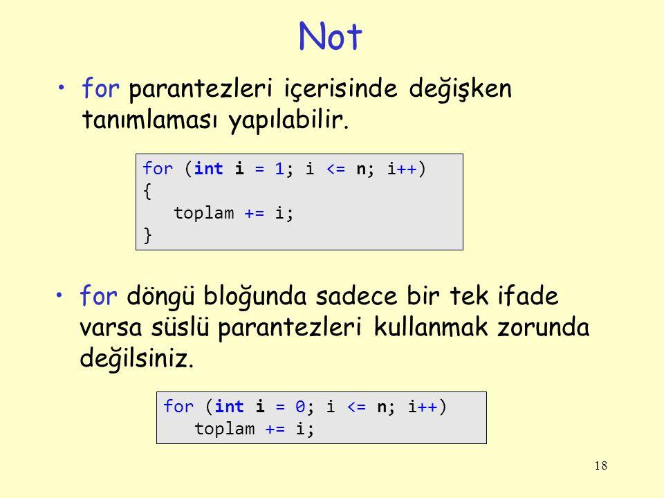 Not for parantezleri içerisinde değişken tanımlaması yapılabilir. 18 for (int i = 1; i <= n; i++) { toplam += i; } for döngü bloğunda sadece bir tek i