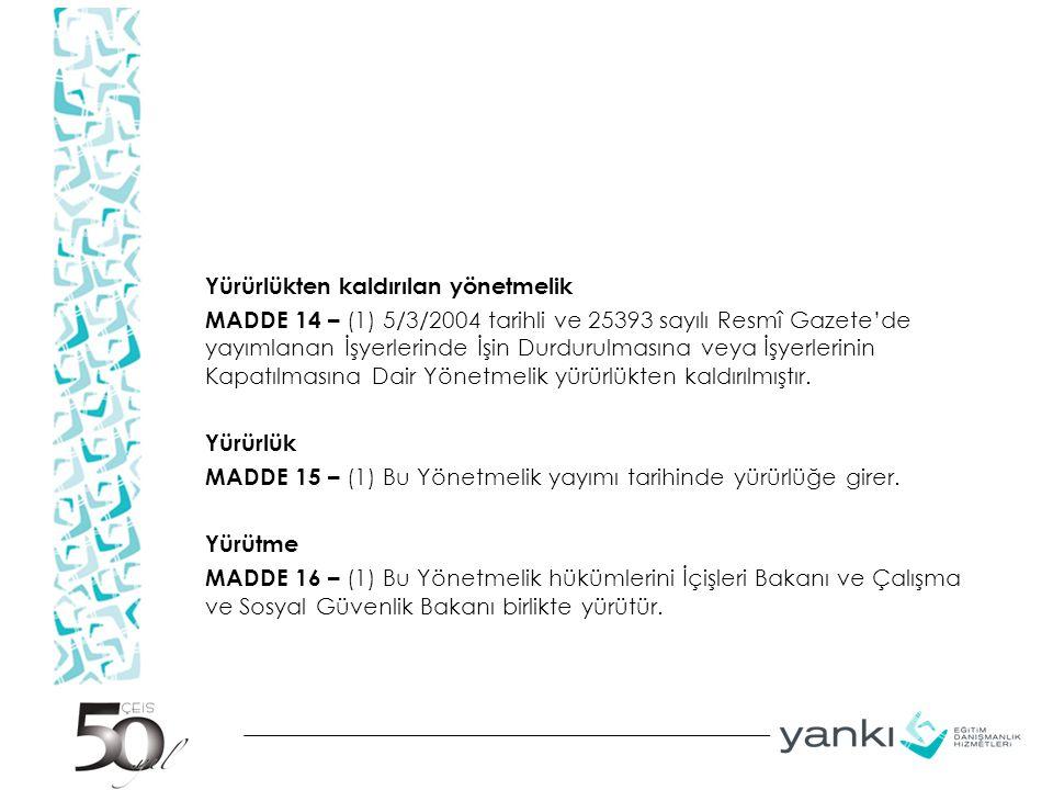 Yürürlükten kaldırılan yönetmelik MADDE 14 – (1) 5/3/2004 tarihli ve 25393 sayılı Resmî Gazete'de yayımlanan İşyerlerinde İşin Durdurulmasına veya İşyerlerinin Kapatılmasına Dair Yönetmelik yürürlükten kaldırılmıştır.