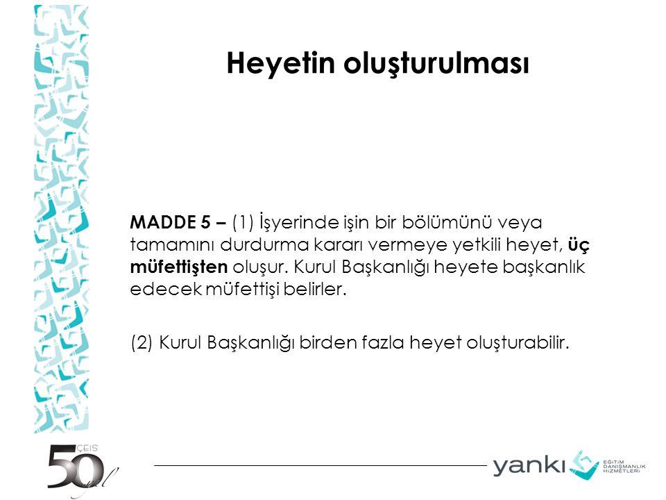 Heyetin oluşturulması MADDE 5 – (1) İşyerinde işin bir bölümünü veya tamamını durdurma kararı vermeye yetkili heyet, üç müfettişten oluşur.
