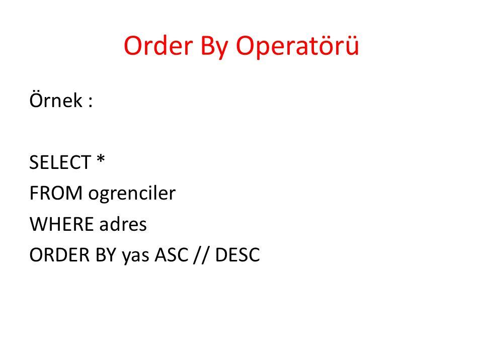Order By Operatörü Örnek : SELECT * FROM ogrenciler WHERE adres ORDER BY yas ASC // DESC