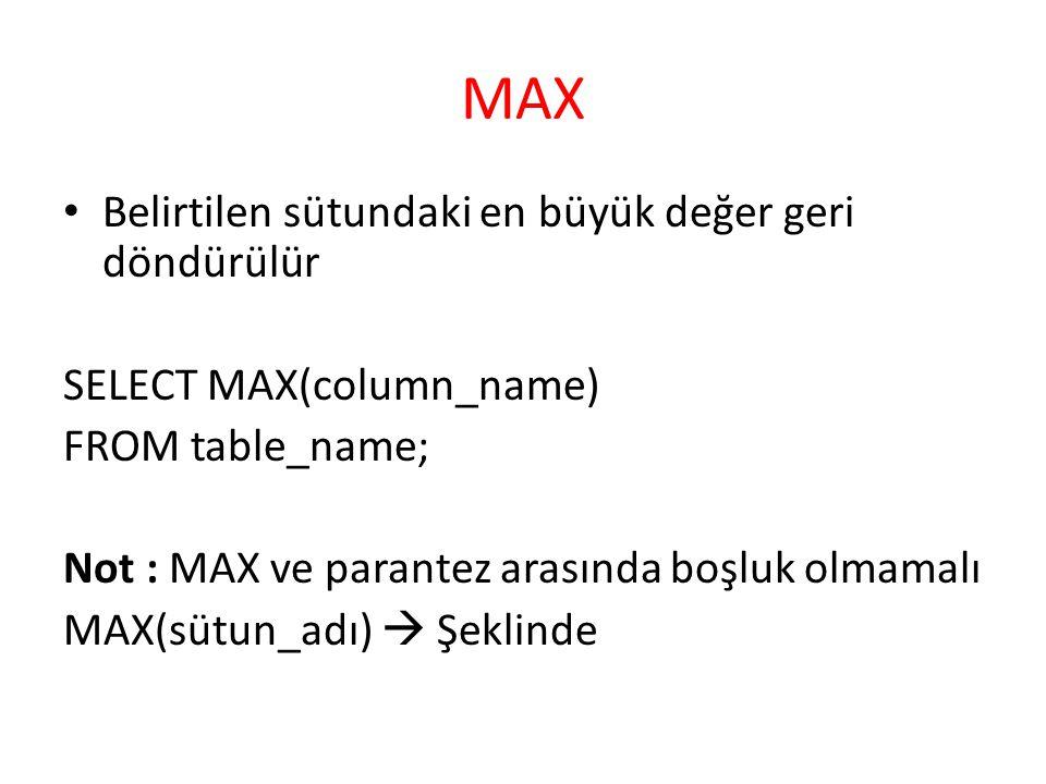 MAX Belirtilen sütundaki en büyük değer geri döndürülür SELECT MAX(column_name) FROM table_name; Not : MAX ve parantez arasında boşluk olmamalı MAX(sütun_adı)  Şeklinde