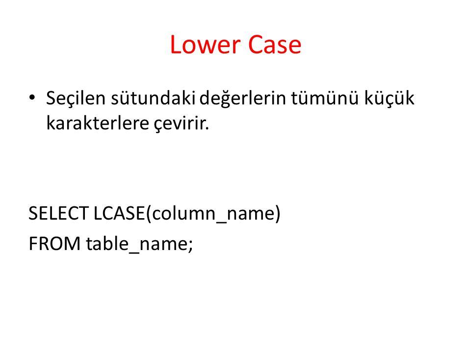 Lower Case Seçilen sütundaki değerlerin tümünü küçük karakterlere çevirir. SELECT LCASE(column_name) FROM table_name;