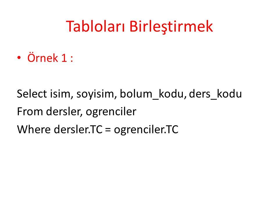 Tabloları Birleştirmek Örnek 1 : Select isim, soyisim, bolum_kodu, ders_kodu From dersler, ogrenciler Where dersler.TC = ogrenciler.TC