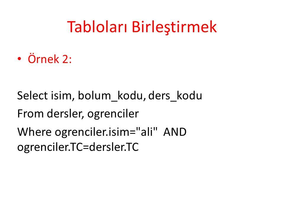 Tabloları Birleştirmek Örnek 2: Select isim, bolum_kodu, ders_kodu From dersler, ogrenciler Where ogrenciler.isim= ali AND ogrenciler.TC=dersler.TC