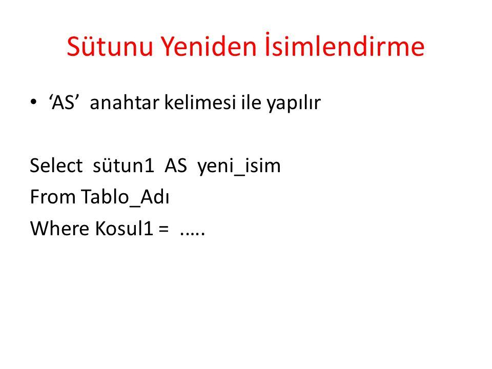 Sütunu Yeniden İsimlendirme 'AS' anahtar kelimesi ile yapılır Select sütun1 AS yeni_isim From Tablo_Adı Where Kosul1 =.….
