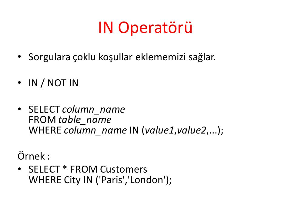 IN Operatörü Sorgulara çoklu koşullar eklememizi sağlar. IN / NOT IN SELECT column_name FROM table_name WHERE column_name IN (value1,value2,...); Örne