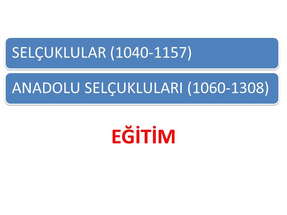 SELÇUKLULAR (1040-1157)ANADOLU SELÇUKLULARI (1060-1308) EĞİTİM
