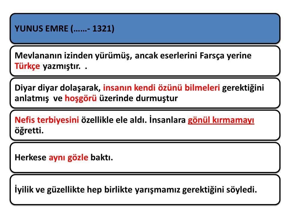 YUNUS EMRE (……- 1321) Mevlananın izinden yürümüş, ancak eserlerini Farsça yerine Türkçe yazmıştır.. Diyar diyar dolaşarak, insanın kendi özünü bilmele