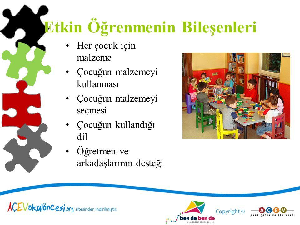 Etkin Öğrenmenin Bileşenleri Her çocuk için malzeme Çocuğun malzemeyi kullanması Çocuğun malzemeyi seçmesi Çocuğun kullandığı dil Öğretmen ve arkadaşl