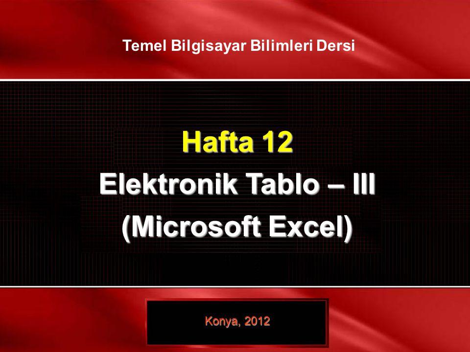 1 / 21 © TEMEL BİLGİSAYAR BİLİMLERİ – ELEKTRONİK TABLO- III Hafta 12 Elektronik Tablo – III (Microsoft Excel) Konya, 2012 Temel Bilgisayar Bilimleri D