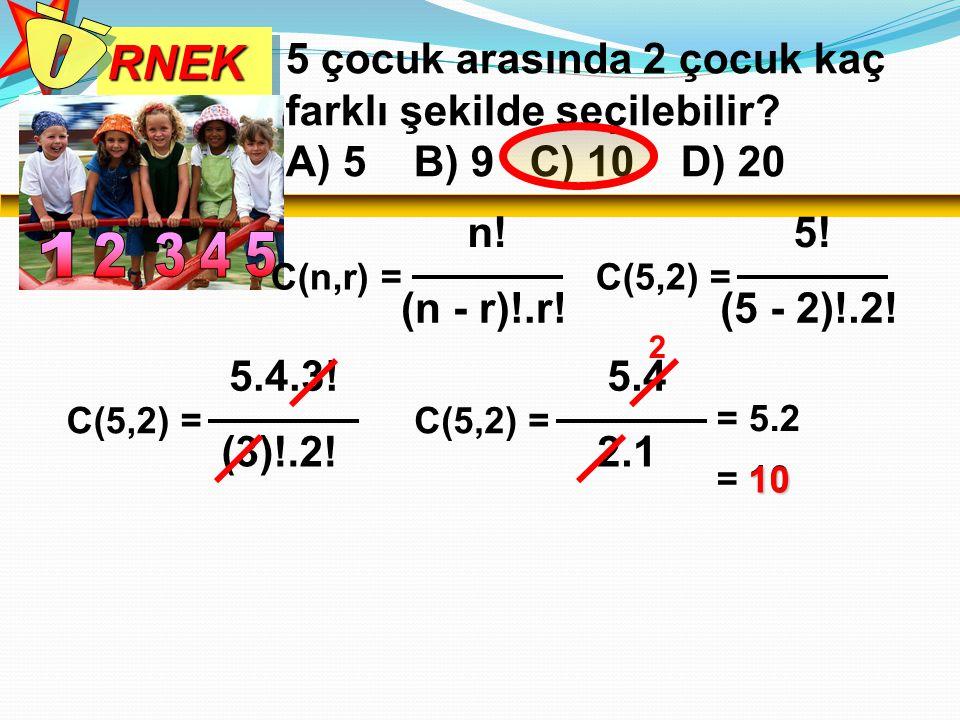 RNEKRNEK 5 çocuk arasında 2 çocuk kaç farklı şekilde seçilebilir? A) 5 B) 9 C) 10 D) 20 C(n,r) = n! (n - r)!.r! C(5,2) = 5! (5 - 2)!.2! C(5,2) = 5.4.3